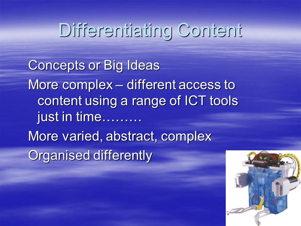 Differentiating Content Concepts or Big Ideas More complex – different access to content using a range of ICT tools just in time……… More varied, abstr