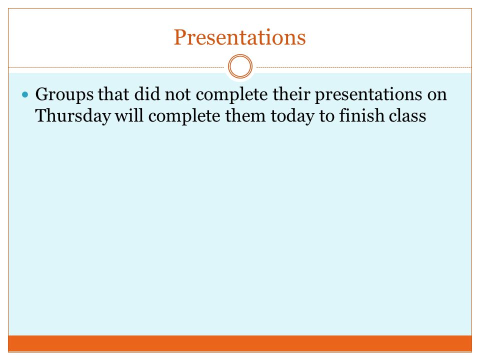 Presentations Groups that did not complete their presentations on Thursday will complete them today to finish class