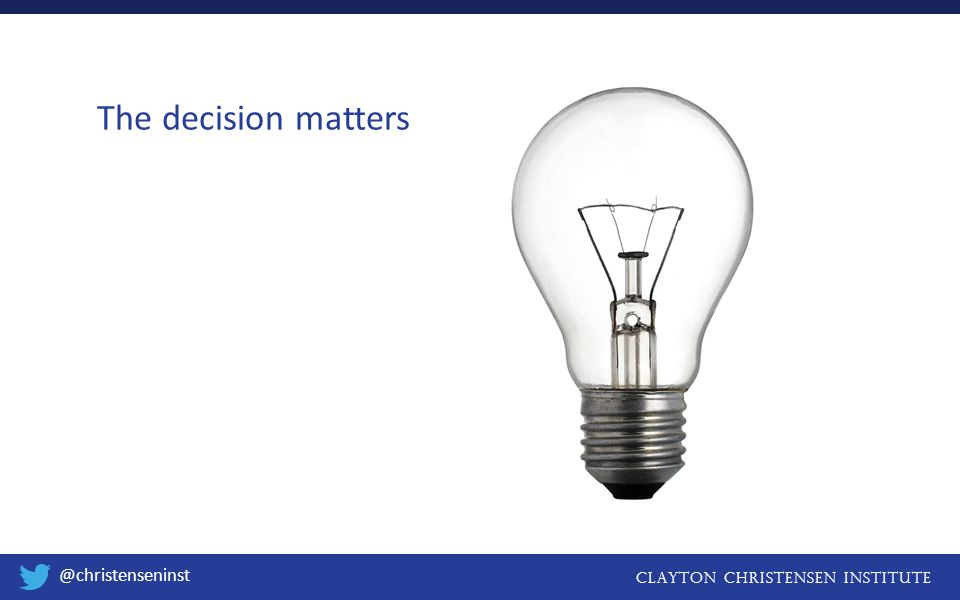 Clayton christensen institute @christenseninst The decision matters