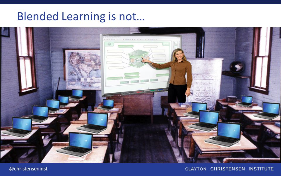CLAYTON CHRISTENSEN INSTITUTE @christenseninst Blended Learning is not…