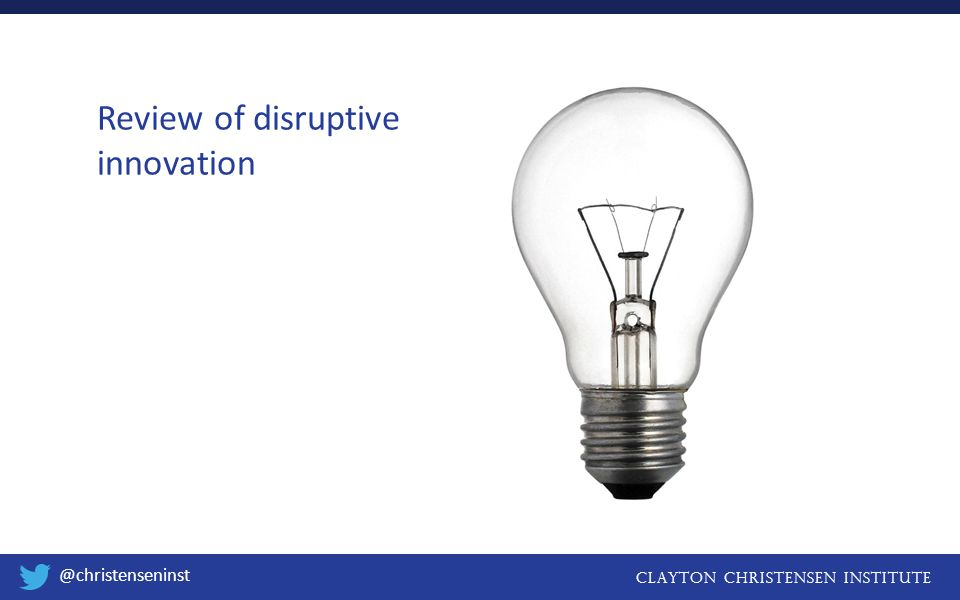 CLAYTON CHRISTENSEN INSTITUTE @christenseninst Systems disrupt systems Performance Time Different Measure of Performance Appliance Stores Component suppliers RCA, Zenith Sony, Panasonic Component suppliers Discount retailers