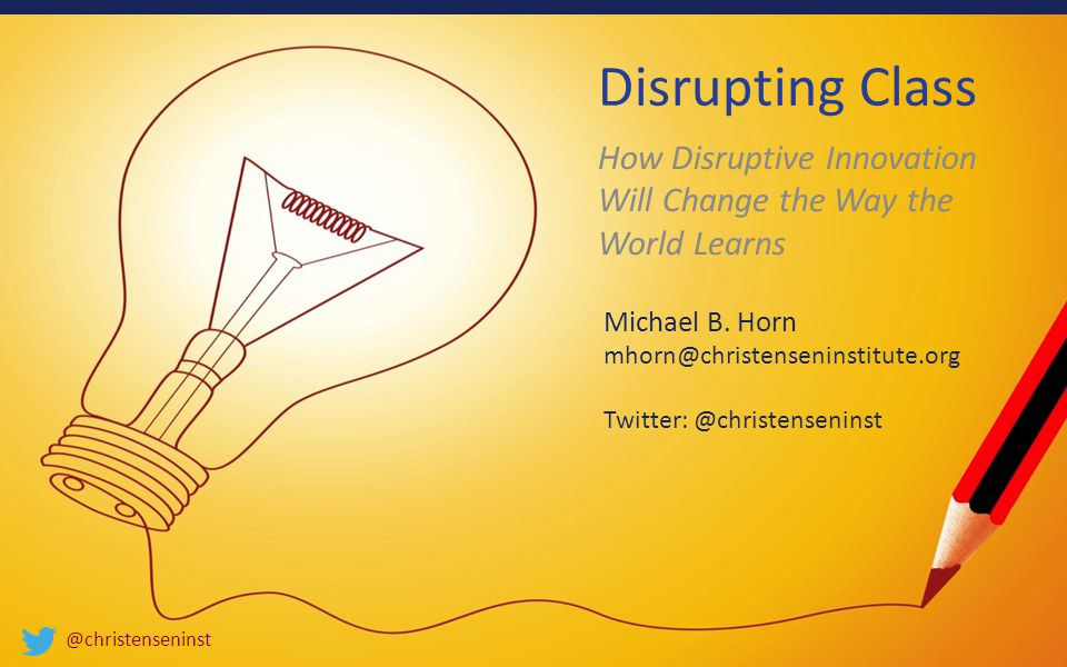 @christenseninst Disrupting Class How Disruptive Innovation Will Change the Way the World Learns Michael B.