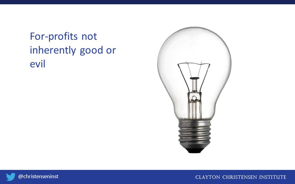 Clayton christensen institute @christenseninst For-profits not inherently good or evil