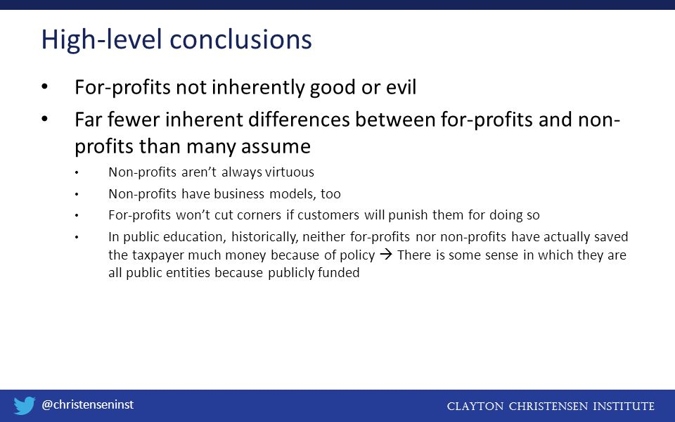 Clayton christensen institute @christenseninst For-profits not inherently good or evil Far fewer inherent differences between for-profits and non- profits than many assume Non-profits aren't always virtuous Non-profits have business models, too For-profits won't cut corners if customers will punish them for doing so In public education, historically, neither for-profits nor non-profits have actually saved the taxpayer much money because of policy  There is some sense in which they are all public entities because publicly funded High-level conclusions