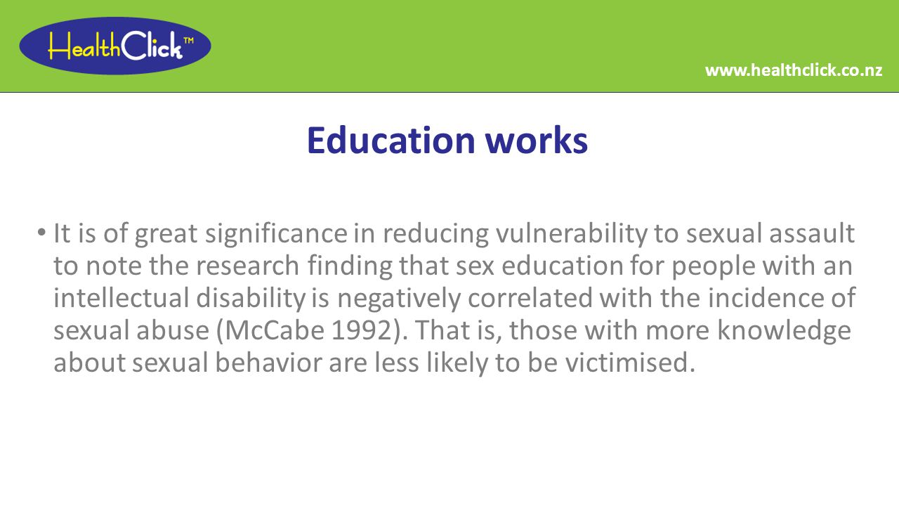 Education works It is of great significance in reducing vulnerability to sexual assault to note the research finding that sex education for people with an intellectual disability is negatively correlated with the incidence of sexual abuse (McCabe 1992).