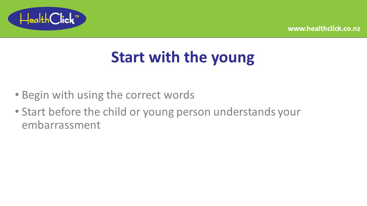 Start with the young Begin with using the correct words Start before the child or young person understands your embarrassment www.healthclick.co.nz