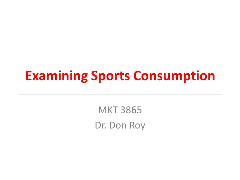 Examining Sports Consumption MKT 3865 Dr. Don Roy
