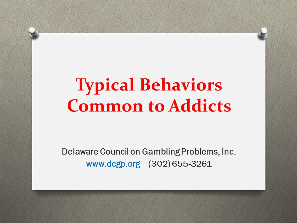 Typical Behaviors Common to Addicts Delaware Council on Gambling Problems, Inc.