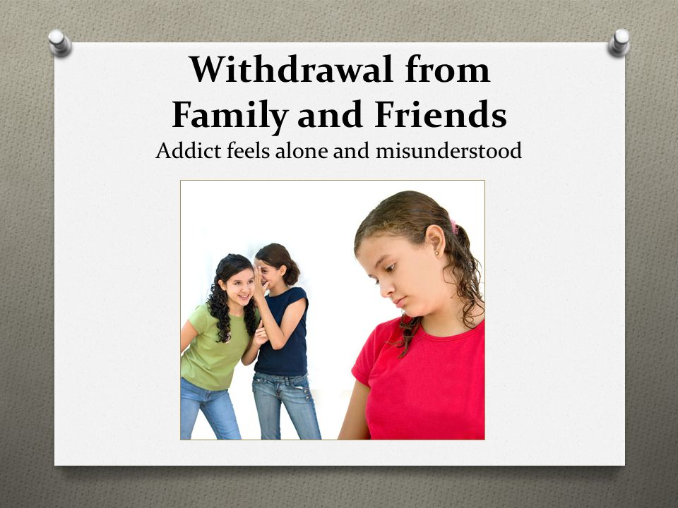 Withdrawal from Family and Friends Addict feels alone and misunderstood