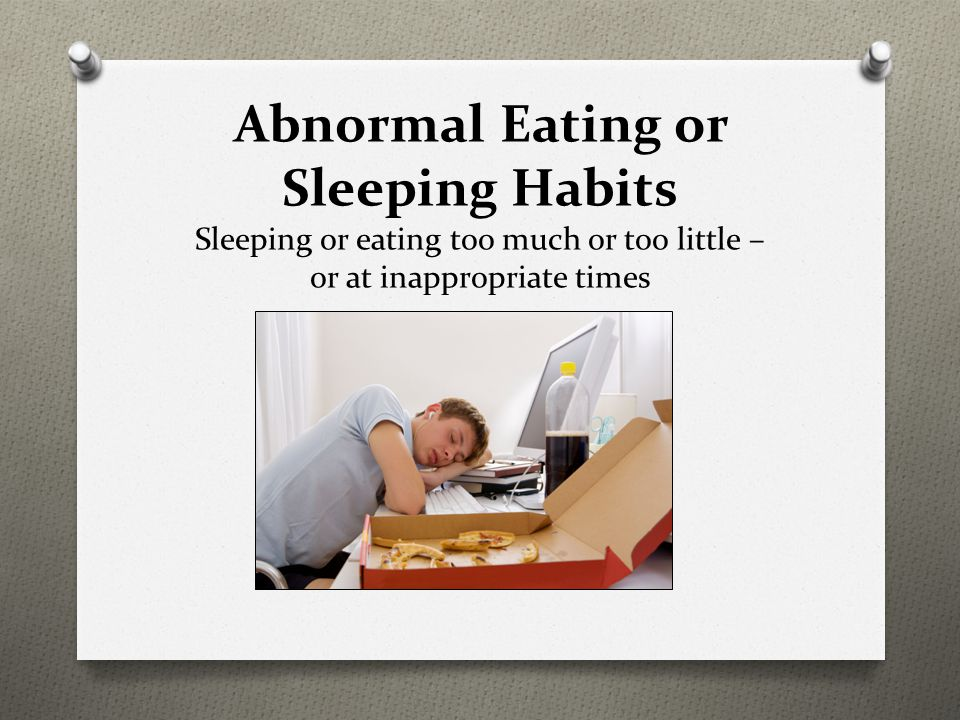Abnormal Eating or Sleeping Habits Sleeping or eating too much or too little – or at inappropriate times