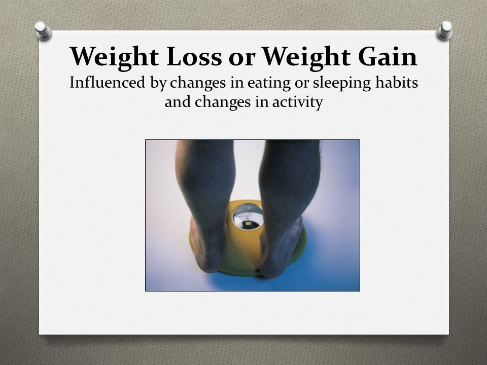 Weight Loss or Weight Gain Influenced by changes in eating or sleeping habits and changes in activity