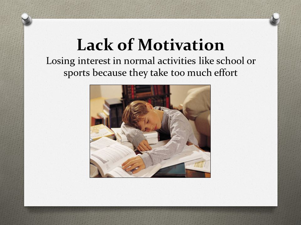 Lack of Motivation Losing interest in normal activities like school or sports because they take too much effort