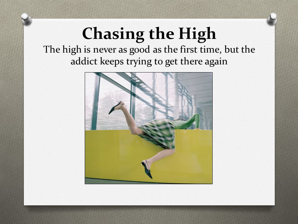 Chasing the High The high is never as good as the first time, but the addict keeps trying to get there again