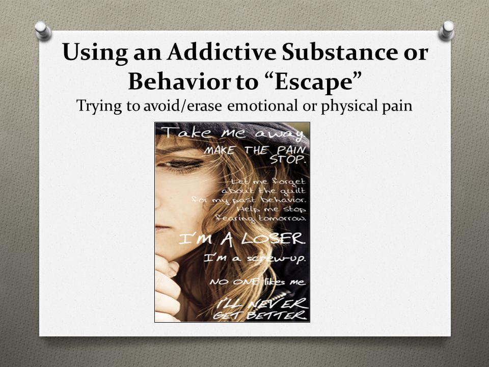 Using an Addictive Substance or Behavior to Escape Trying to avoid/erase emotional or physical pain