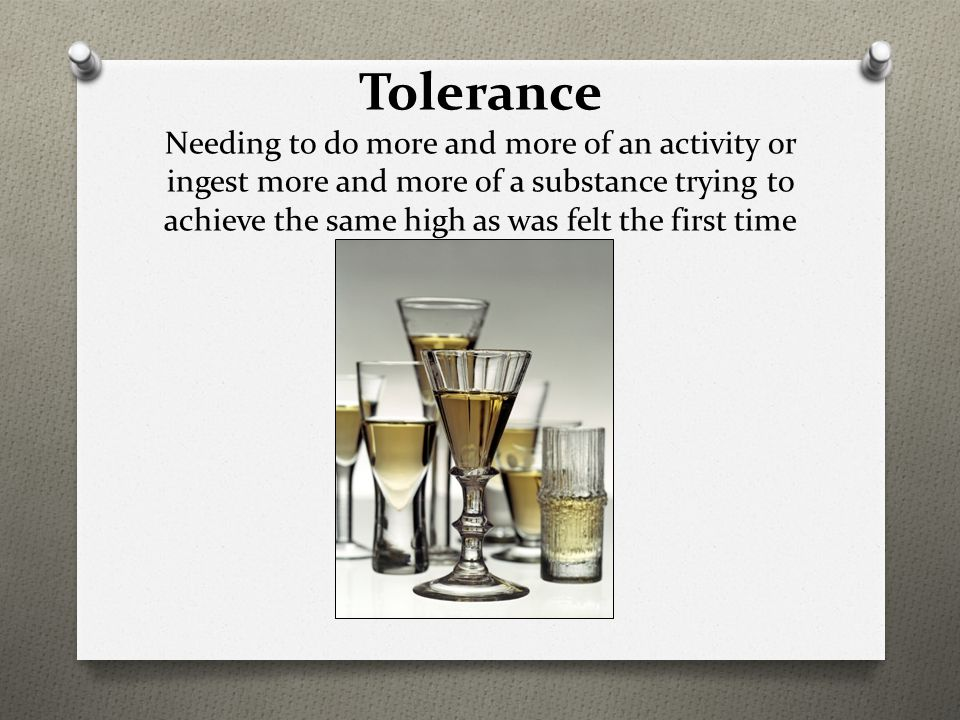 Tolerance Needing to do more and more of an activity or ingest more and more of a substance trying to achieve the same high as was felt the first time