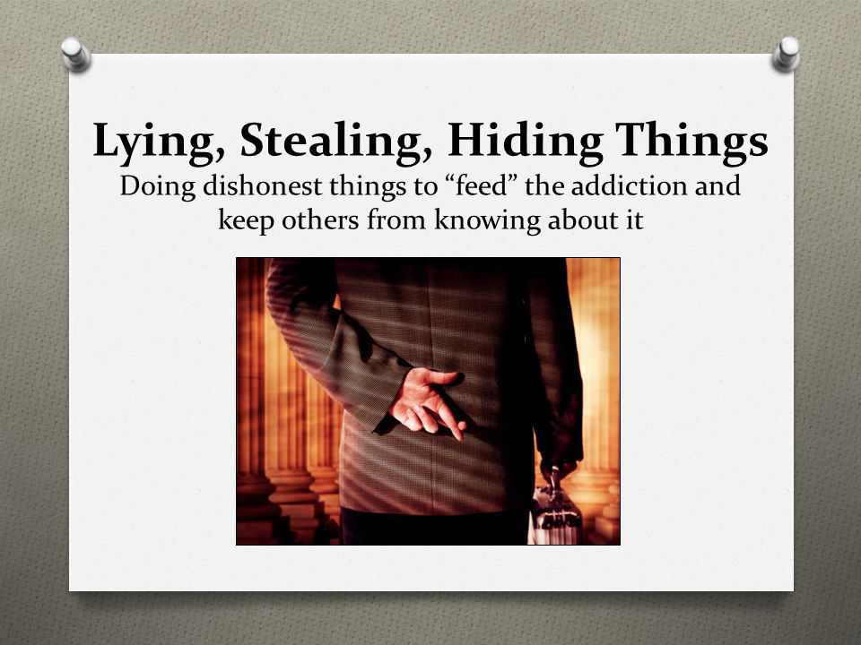 Lying, Stealing, Hiding Things Doing dishonest things to feed the addiction and keep others from knowing about it