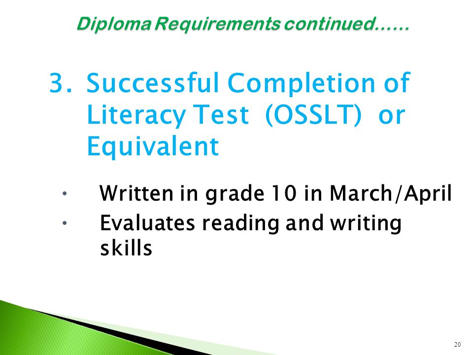 3.Successful Completion of Literacy Test (OSSLT) or Equivalent  Written in grade 10 in March/April  Evaluates reading and writing skills 20