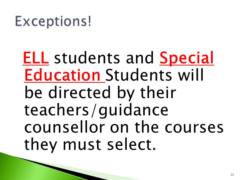 ELL students and Special Education Students will be directed by their teachers/guidance counsellor on the courses they must select. 23