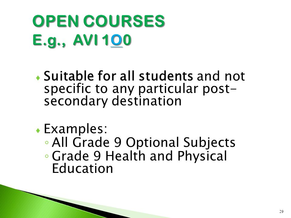 ♦ Suitable for all students and not specific to any particular post- secondary destination ♦ Examples: ◦ All Grade 9 Optional Subjects ◦ Grade 9 Health and Physical Education 29