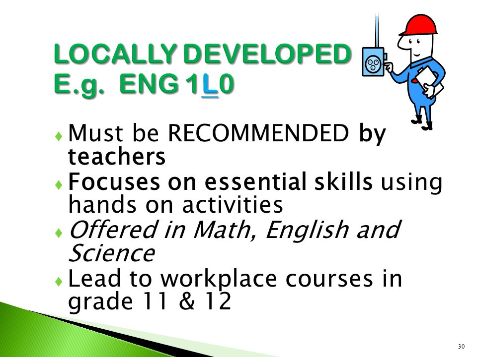 ♦ Must be RECOMMENDED by teachers ♦ Focuses on essential skills using hands on activities ♦ Offered in Math, English and Science ♦ Lead to workplace c