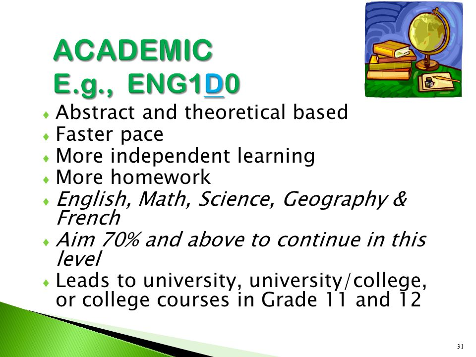 ♦ Abstract and theoretical based ♦ Faster pace ♦ More independent learning ♦ More homework ♦ English, Math, Science, Geography & French ♦ Aim 70% and above to continue in this level ♦ Leads to university, university/college, or college courses in Grade 11 and 12 31