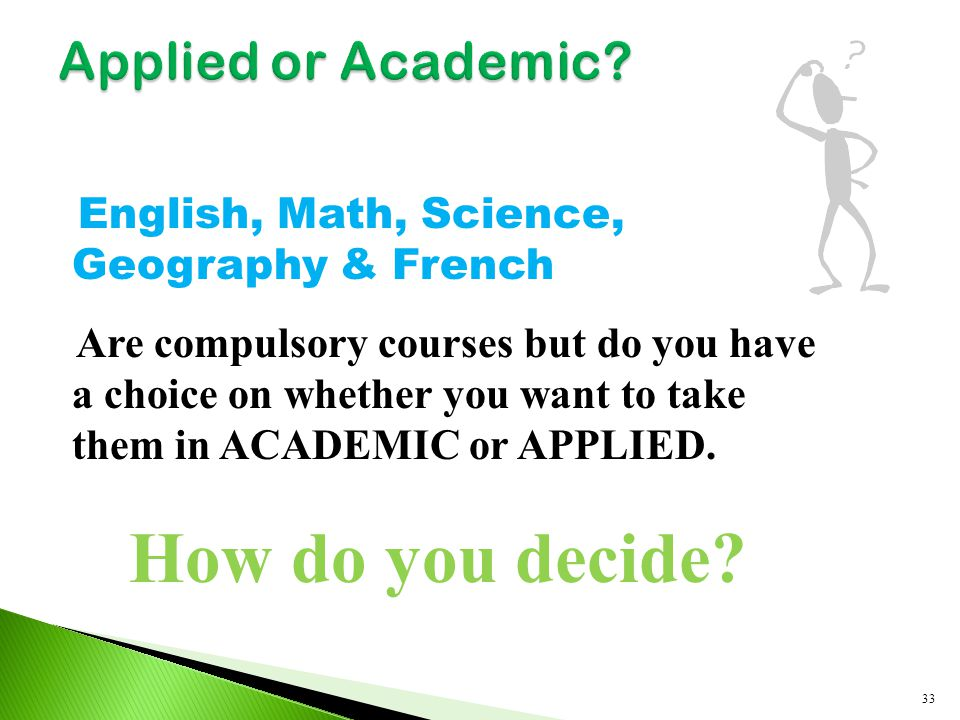 English, Math, Science, Geography & French Are compulsory courses but do you have a choice on whether you want to take them in ACADEMIC or APPLIED. Ho