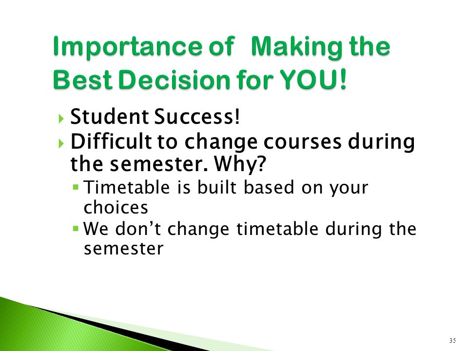  Student Success!  Difficult to change courses during the semester. Why?  Timetable is built based on your choices  We don't change timetable duri