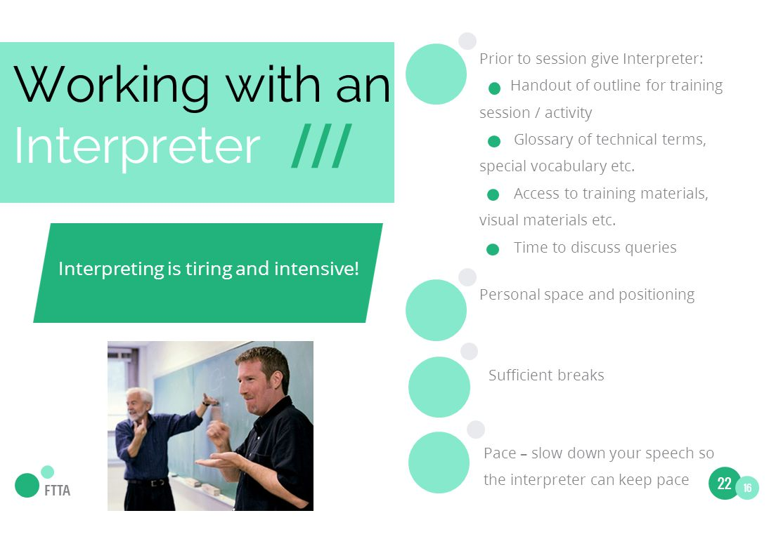 Working with an Interpreter /// Prior to session give Interpreter: Handout of outline for training session / activity Glossary of technical terms, special vocabulary etc.