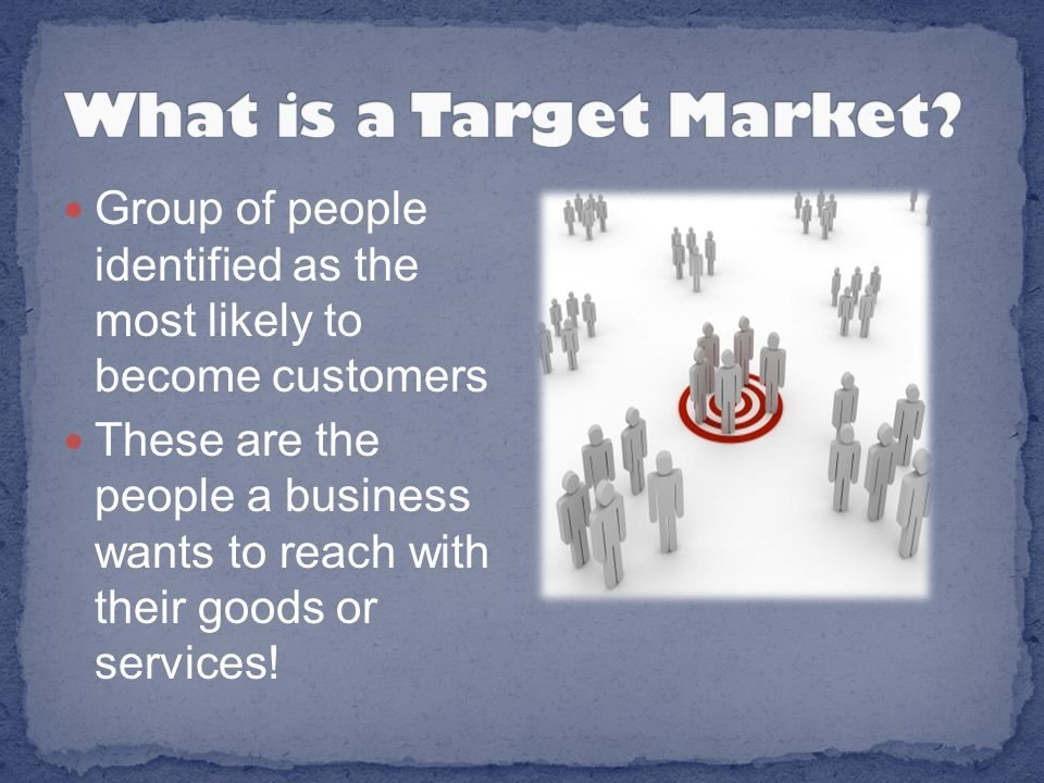 Group of people identified as the most likely to become customers These are the people a business wants to reach with their goods or services!