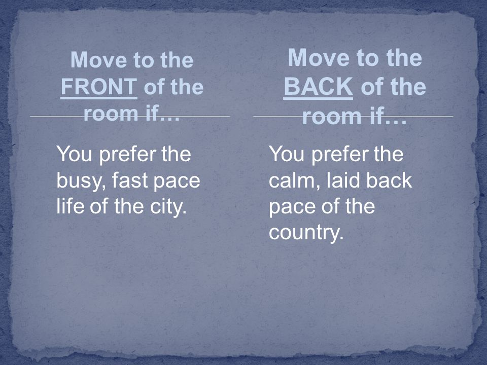 Move to the FRONT of the room if… You prefer the busy, fast pace life of the city. Move to the BACK of the room if… You prefer the calm, laid back pac