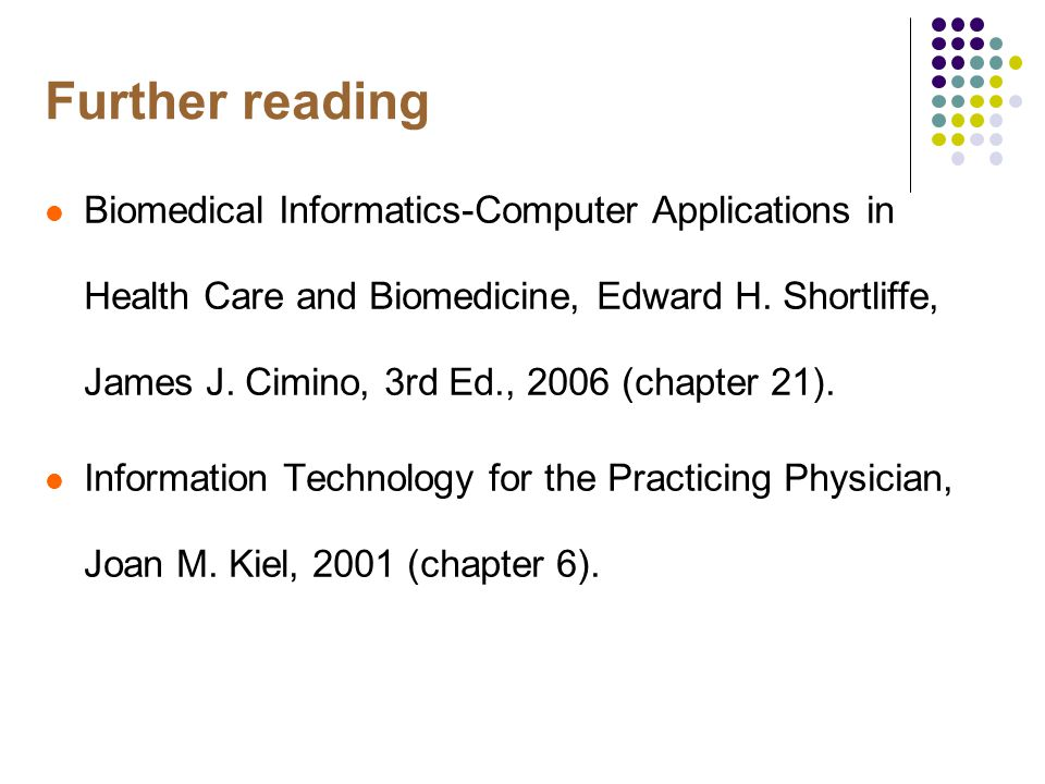 Further reading Biomedical Informatics-Computer Applications in Health Care and Biomedicine, Edward H.
