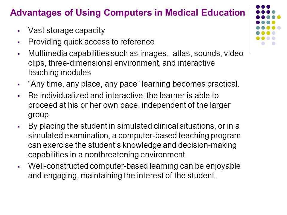 Advantages of Using Computers in Medical Education  Vast storage capacity  Providing quick access to reference  Multimedia capabilities such as images, atlas, sounds, video clips, three-dimensional environment, and interactive teaching modules  Any time, any place, any pace learning becomes practical.