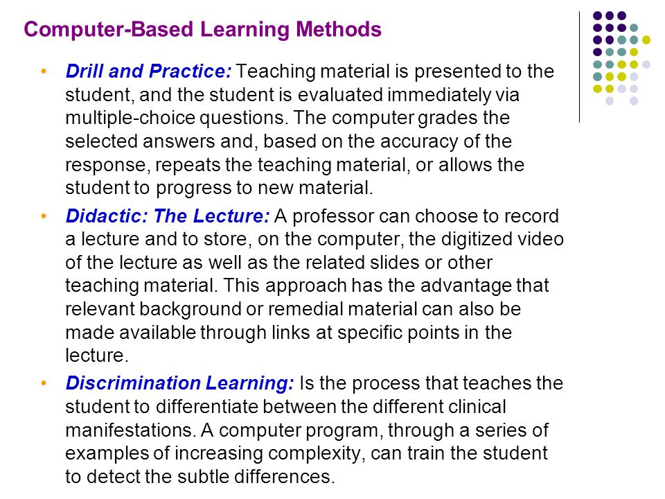 Computer-Based Learning Methods Drill and Practice: Teaching material is presented to the student, and the student is evaluated immediately via multiple-choice questions.