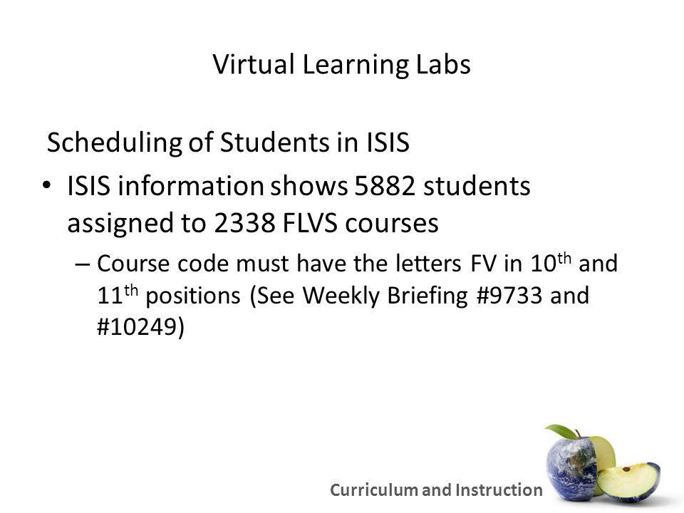 Virtual Learning Labs Scheduling of Students in ISIS ISIS information shows 5882 students assigned to 2338 FLVS courses – Course code must have the letters FV in 10 th and 11 th positions (See Weekly Briefing #9733 and #10249) Curriculum and Instruction