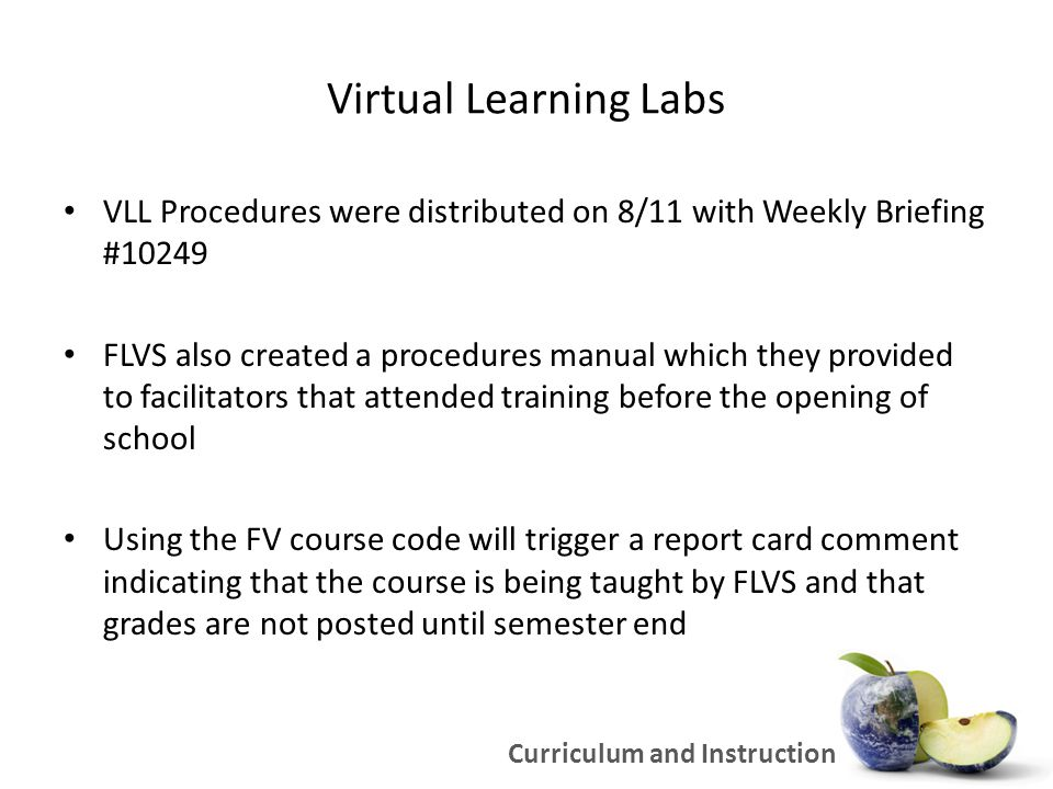 Virtual Learning Labs FLVS has streamlined and color coded the weekly reports to make it easy to see which students are in trouble – These reports will be sent to whoever you designate (please contact Peter HoTung with the name and email address of your designees) FLVS is resuming their standard grace period policy – Students that don't respond or keep pace will be dropped after 28 days FLVS wants to hear about problems – and they expect some problems with new courses, new teachers, etc.