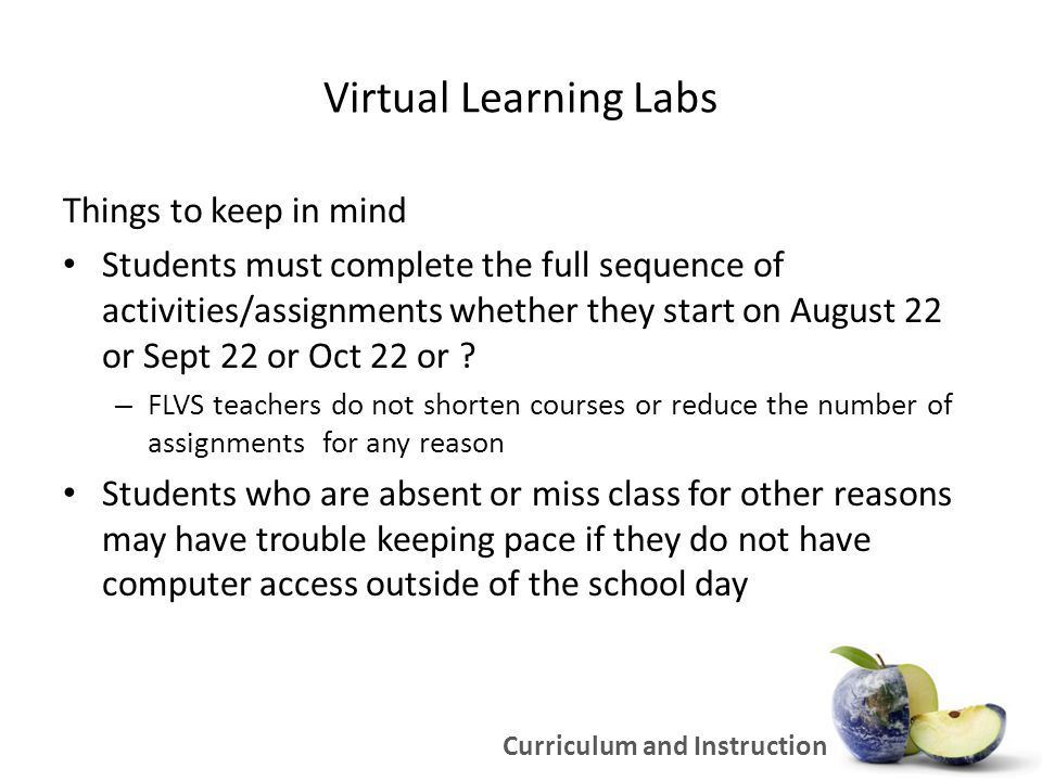 Virtual Learning Labs Things to keep in mind FLVS only receives funding for successful completions – they want kids to be successful FLVS is providing a lot of support to Miami-Dade – Schools visits to help with registration Visits will resume the week of 9/26 – Automated transfer of grades – Weekly reports – More Curriculum and Instruction