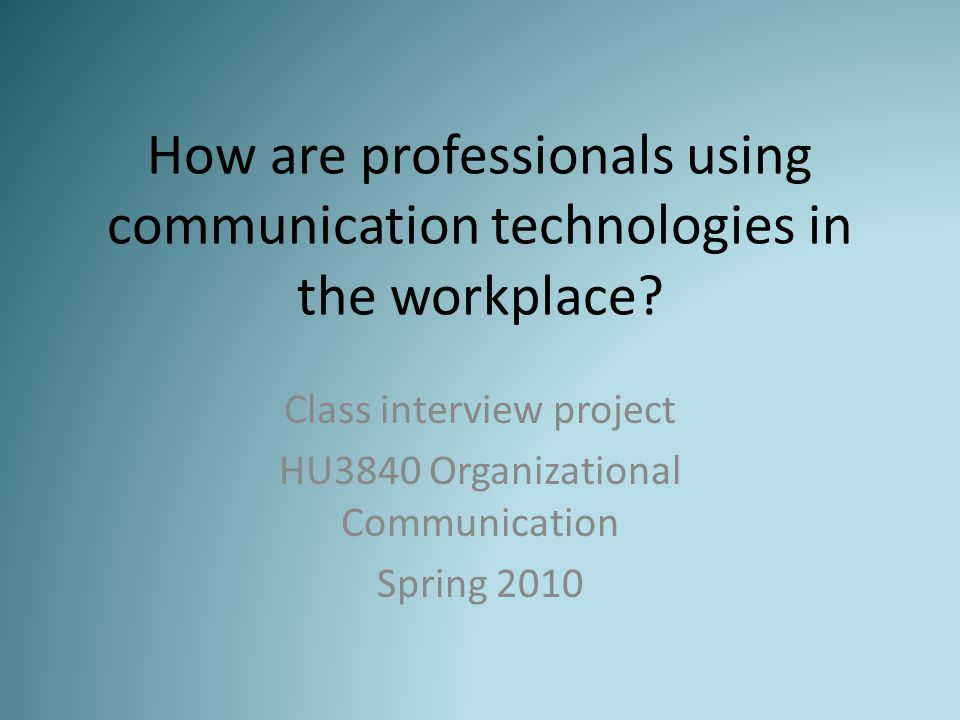 How are professionals using communication technologies in the workplace? Class interview project HU3840 Organizational Communication Spring 2010