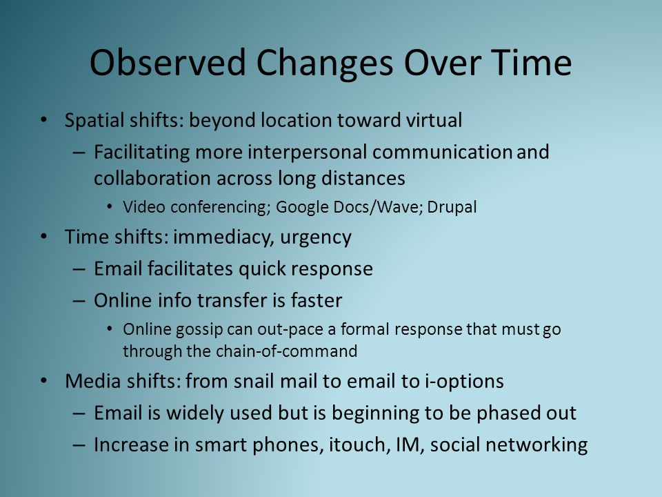 Observed Changes Over Time Spatial shifts: beyond location toward virtual – Facilitating more interpersonal communication and collaboration across long distances Video conferencing; Google Docs/Wave; Drupal Time shifts: immediacy, urgency – Email facilitates quick response – Online info transfer is faster Online gossip can out-pace a formal response that must go through the chain-of-command Media shifts: from snail mail to email to i-options – Email is widely used but is beginning to be phased out – Increase in smart phones, itouch, IM, social networking