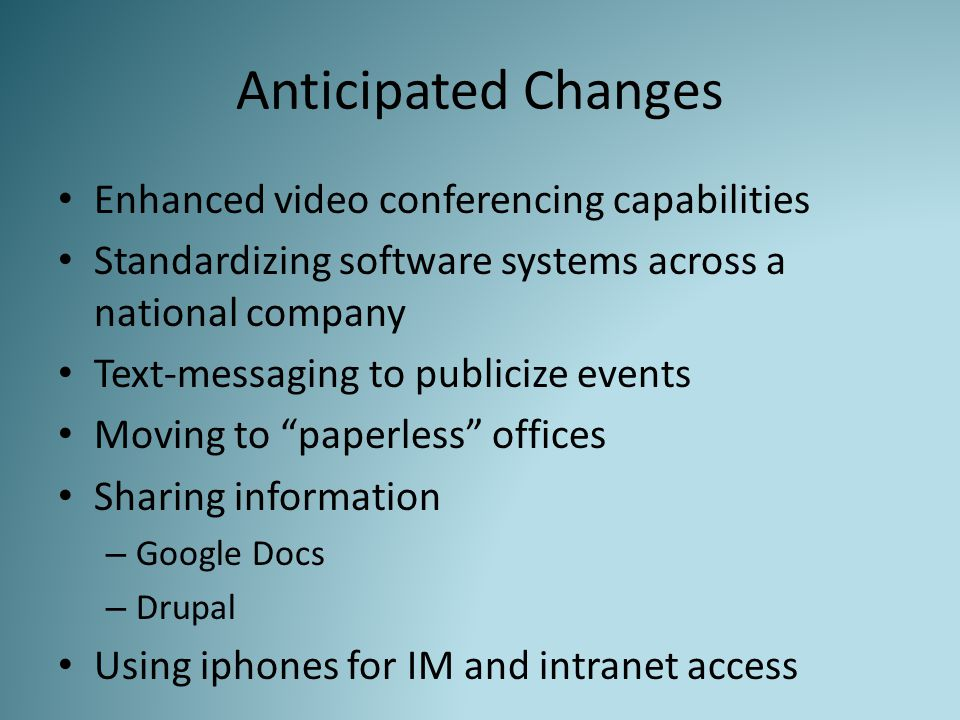 Anticipated Changes Enhanced video conferencing capabilities Standardizing software systems across a national company Text-messaging to publicize events Moving to paperless offices Sharing information – Google Docs – Drupal Using iphones for IM and intranet access