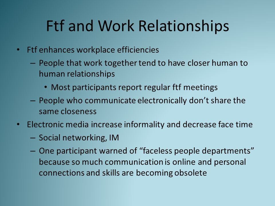 Ftf and Work Relationships Ftf enhances workplace efficiencies – People that work together tend to have closer human to human relationships Most participants report regular ftf meetings – People who communicate electronically don't share the same closeness Electronic media increase informality and decrease face time – Social networking, IM – One participant warned of faceless people departments because so much communication is online and personal connections and skills are becoming obsolete