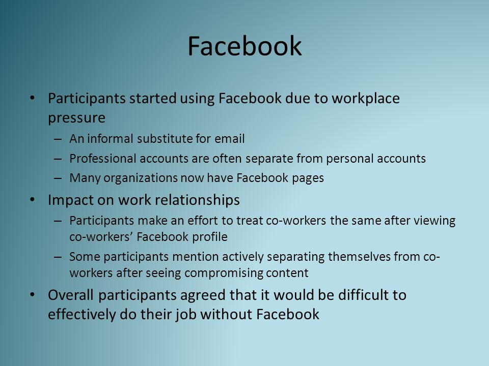 Facebook Participants started using Facebook due to workplace pressure – An informal substitute for email – Professional accounts are often separate f