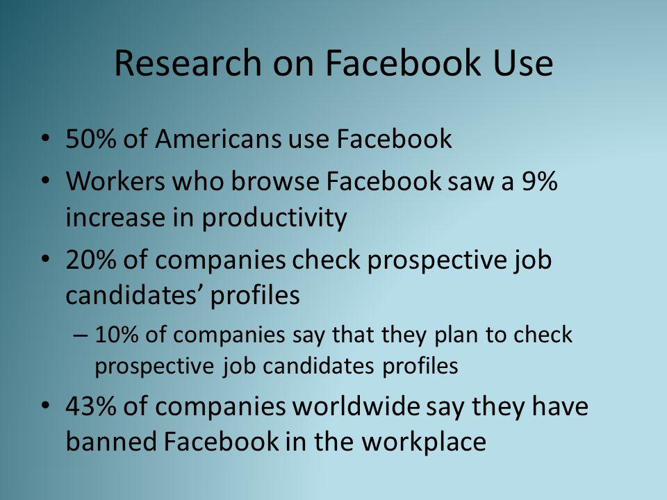 Research on Facebook Use 50% of Americans use Facebook Workers who browse Facebook saw a 9% increase in productivity 20% of companies check prospective job candidates' profiles – 10% of companies say that they plan to check prospective job candidates profiles 43% of companies worldwide say they have banned Facebook in the workplace