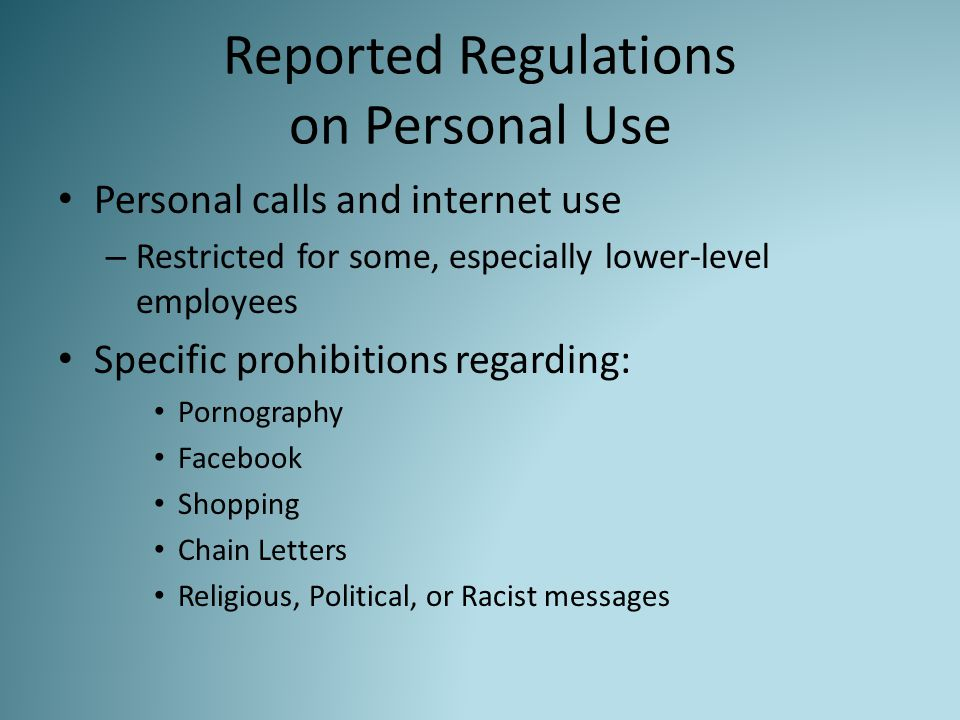 Reported Regulations on Personal Use Personal calls and internet use – Restricted for some, especially lower-level employees Specific prohibitions regarding: Pornography Facebook Shopping Chain Letters Religious, Political, or Racist messages