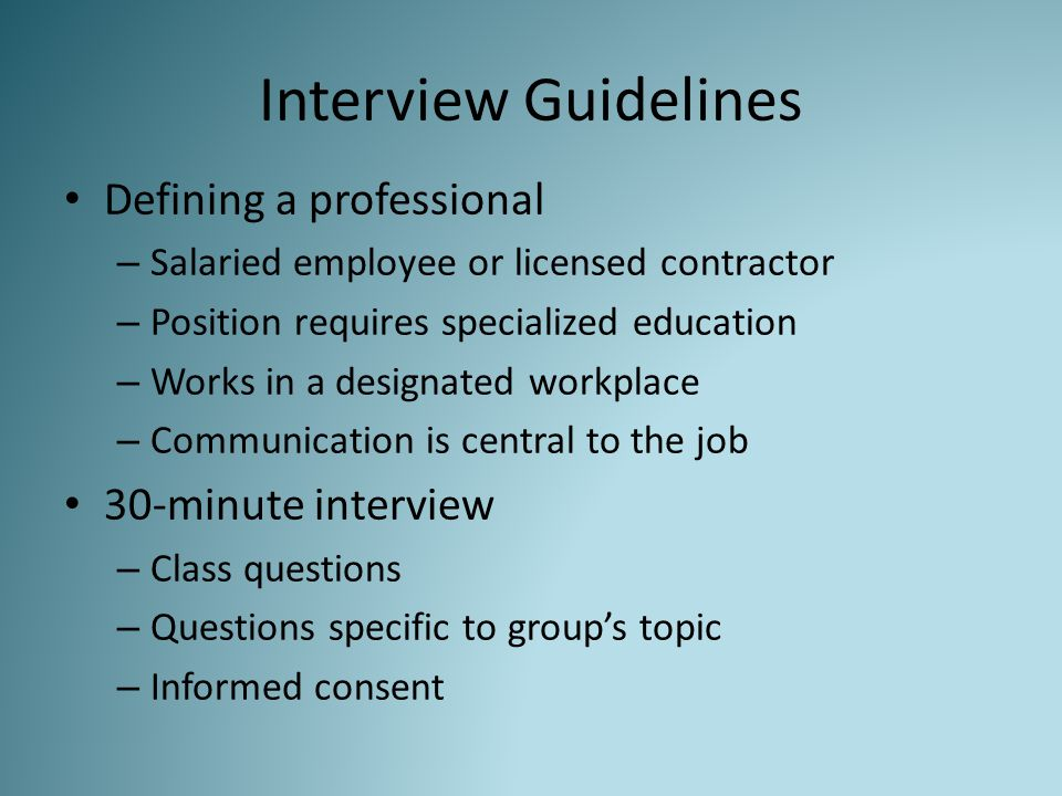 Interview Guidelines Defining a professional – Salaried employee or licensed contractor – Position requires specialized education – Works in a designated workplace – Communication is central to the job 30-minute interview – Class questions – Questions specific to group's topic – Informed consent