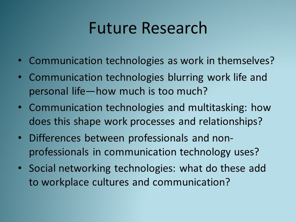 Future Research Communication technologies as work in themselves? Communication technologies blurring work life and personal life—how much is too much