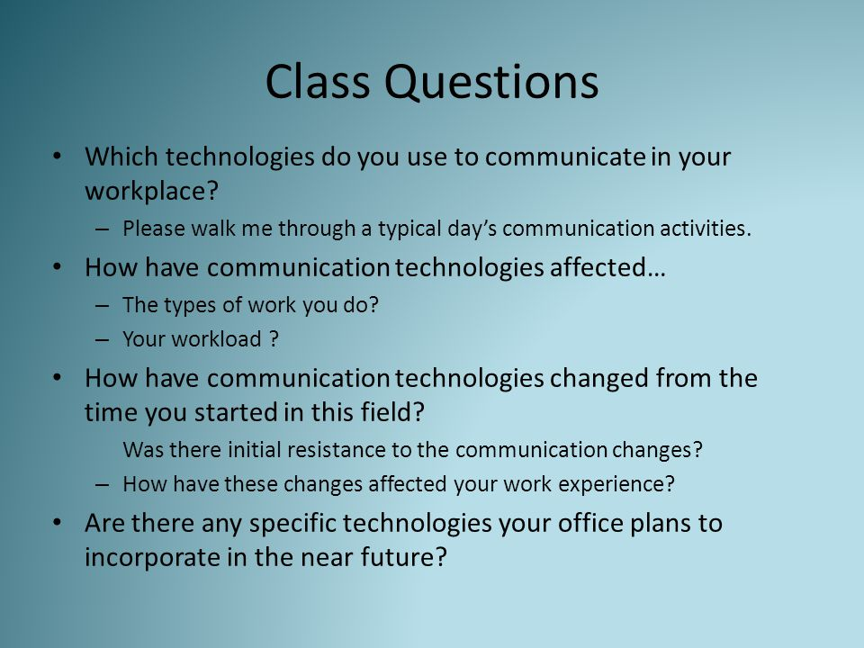 Class Questions Which technologies do you use to communicate in your workplace? – Please walk me through a typical day's communication activities. How