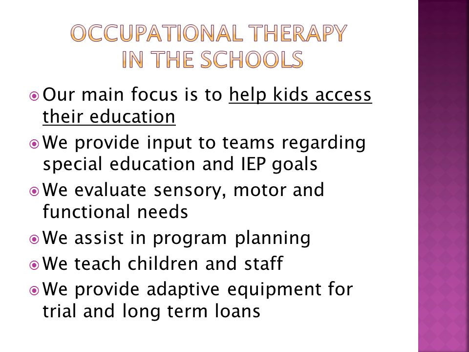  Our main focus is to help kids access their education  We provide input to teams regarding special education and IEP goals  We evaluate sensory, motor and functional needs  We assist in program planning  We teach children and staff  We provide adaptive equipment for trial and long term loans