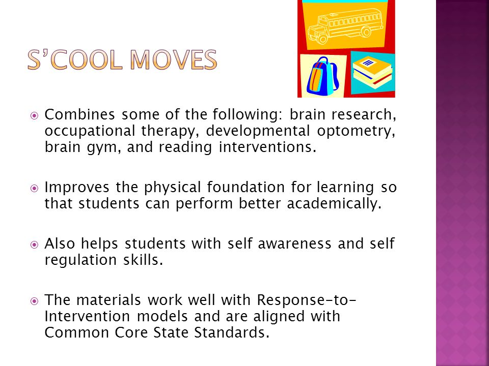  S'cool moves was developed by Debra Em Wilson reading specialist Margot Heiniger-White, OT  Can be used with entire school or classes  The occupational therapist may recommend parts of the program specific to a child's need
