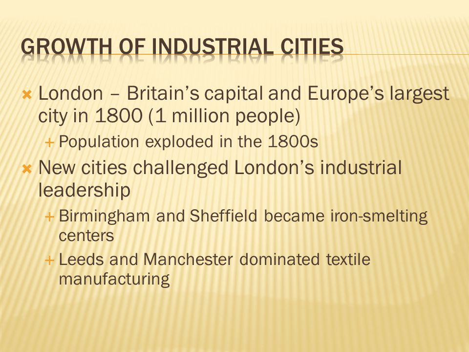  London – Britain's capital and Europe's largest city in 1800 (1 million people)  Population exploded in the 1800s  New cities challenged London's industrial leadership  Birmingham and Sheffield became iron-smelting centers  Leeds and Manchester dominated textile manufacturing