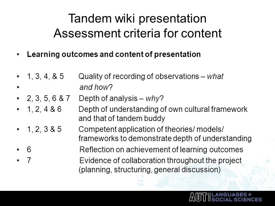 Tandem wiki presentation Assessment criteria for content Learning outcomes and content of presentation 1, 3, 4, & 5 Quality of recording of observations – what and how.